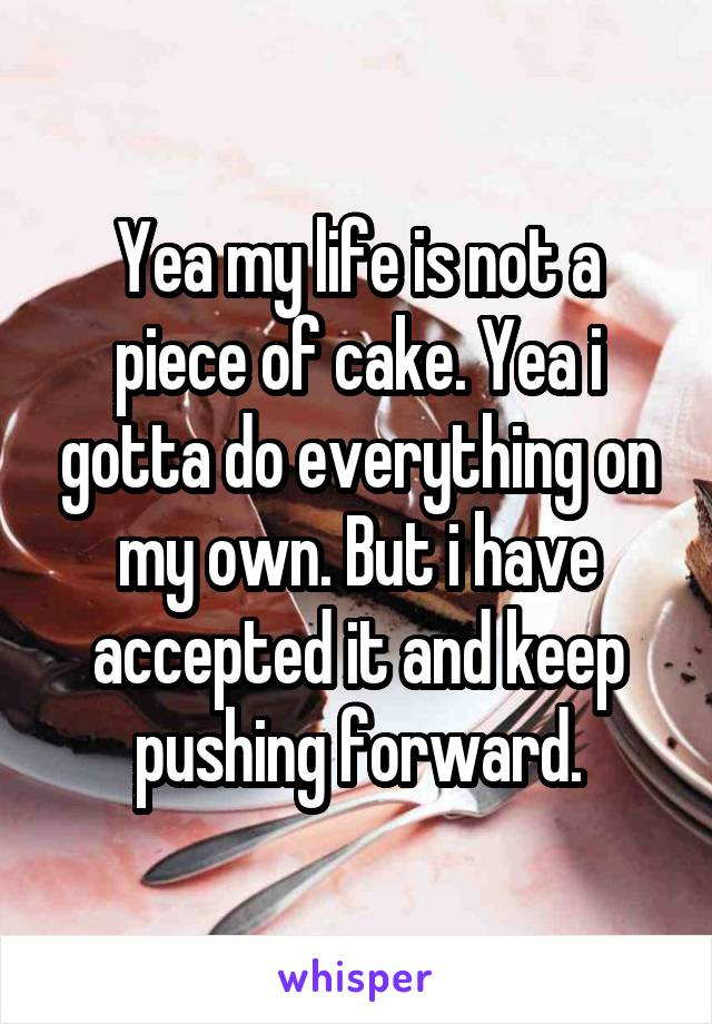 Yea my life is not a piece of cake. Yea i gotta do everything on my own. But i have accepted it and keep pushing forward.