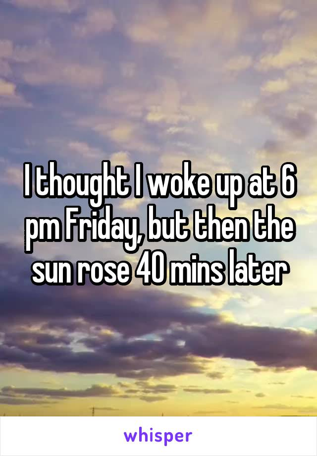 I thought I woke up at 6 pm Friday, but then the sun rose 40 mins later