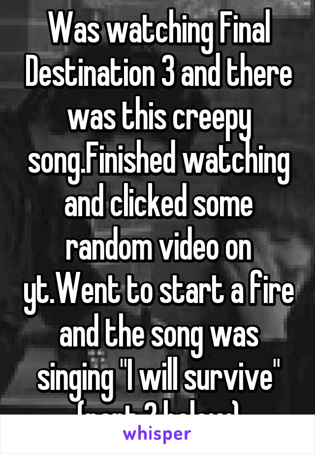 """Was watching Final Destination 3 and there was this creepy song.Finished watching and clicked some random video on yt.Went to start a fire and the song was singing """"I will survive"""" (part 2 below)"""