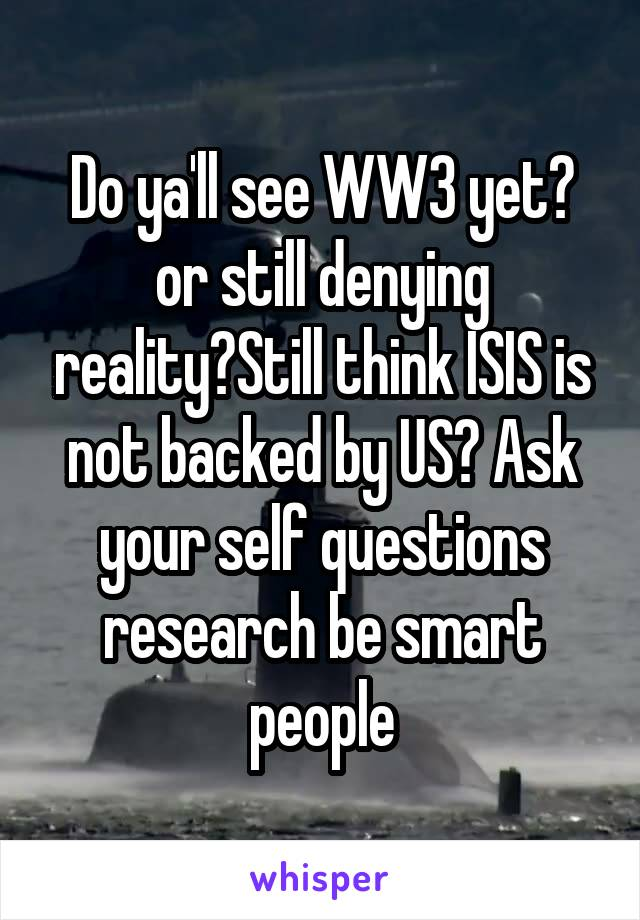Do ya'll see WW3 yet? or still denying reality?Still think ISIS is not backed by US? Ask your self questions research be smart people