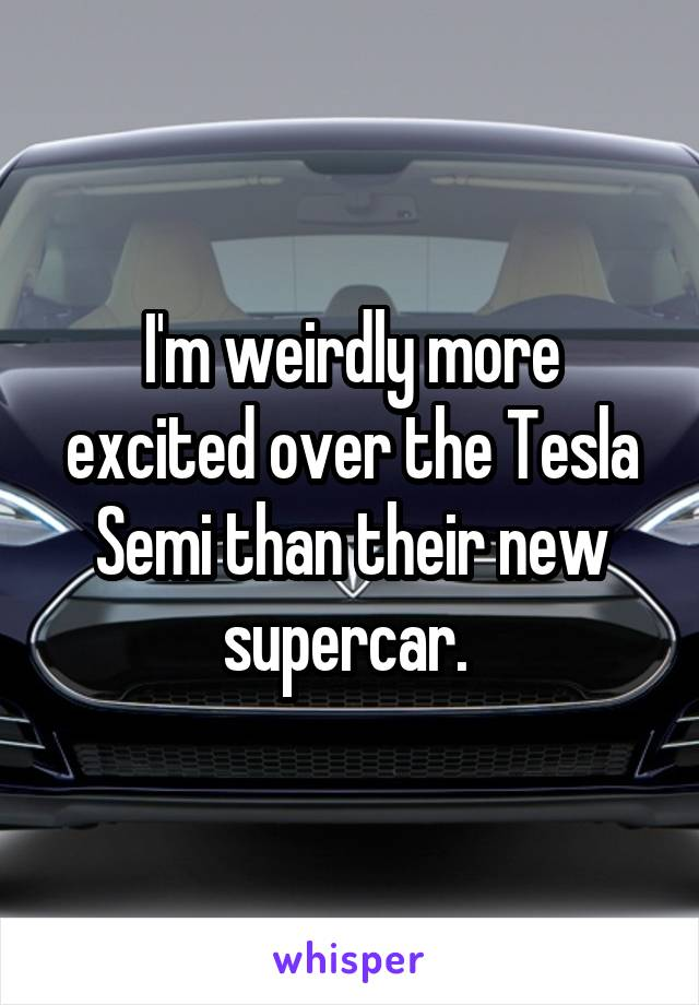 I'm weirdly more excited over the Tesla Semi than their new supercar.