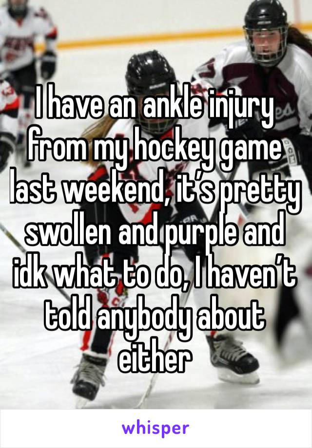I have an ankle injury from my hockey game last weekend, it's pretty swollen and purple and idk what to do, I haven't told anybody about either