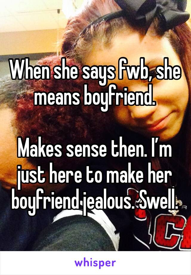 When she says fwb, she means boyfriend.   Makes sense then. I'm just here to make her boyfriend jealous. Swell.
