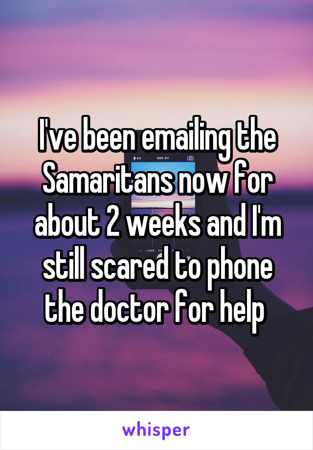 I've been emailing the Samaritans now for about 2 weeks and I'm still scared to phone the doctor for help