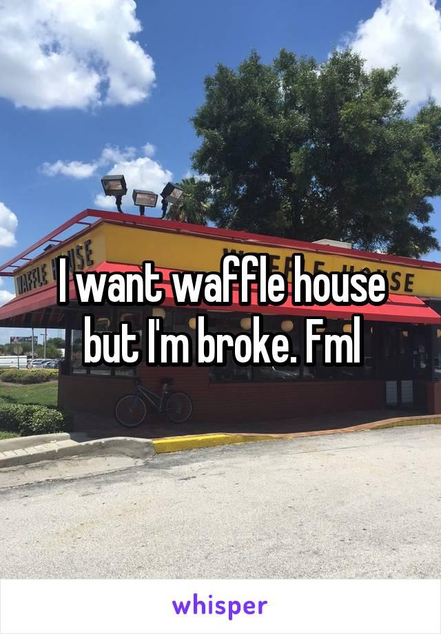 I want waffle house but I'm broke. Fml
