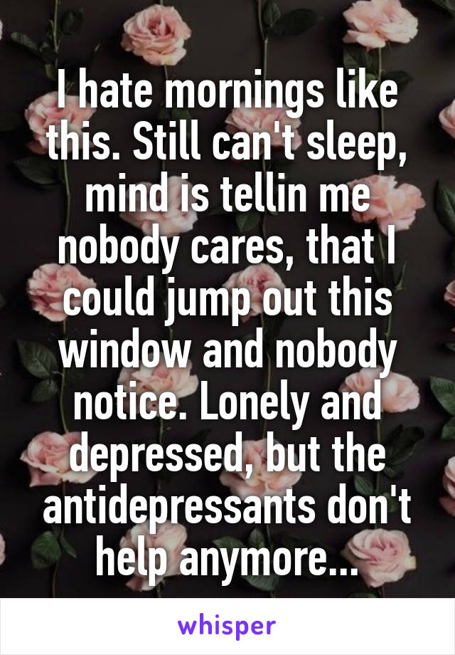 I hate mornings like this. Still can't sleep, mind is tellin me nobody cares, that I could jump out this window and nobody notice. Lonely and depressed, but the antidepressants don't help anymore...