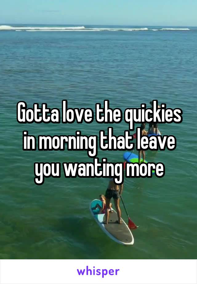 Gotta love the quickies in morning that leave you wanting more