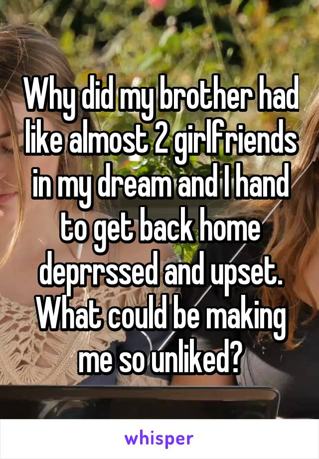 Why did my brother had like almost 2 girlfriends in my dream and I hand to get back home deprrssed and upset. What could be making me so unliked?