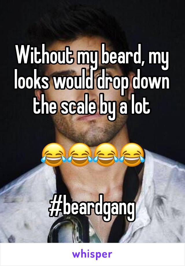 Without my beard, my looks would drop down the scale by a lot  😂😂😂😂  #beardgang