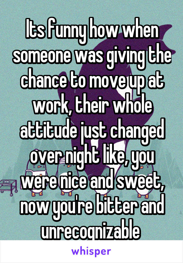Its funny how when someone was giving the chance to move up at work, their whole attitude just changed over night like, you were nice and sweet, now you're bitter and unrecognizable