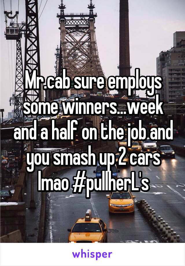 Mr.cab sure employs some winners...week and a half on the job and you smash up 2 cars lmao #pullherL's