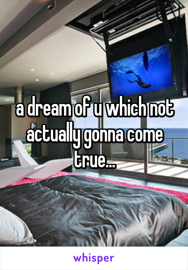 a dream of u which not actually gonna come true...