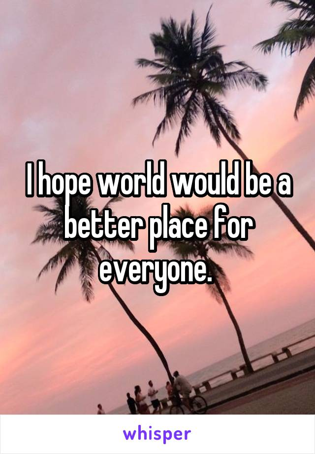 I hope world would be a better place for everyone.
