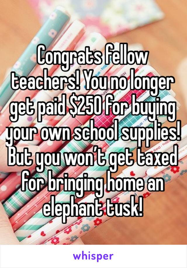 Congrats fellow teachers! You no longer get paid $250 for buying your own school supplies! But you won't get taxed for bringing home an elephant tusk!