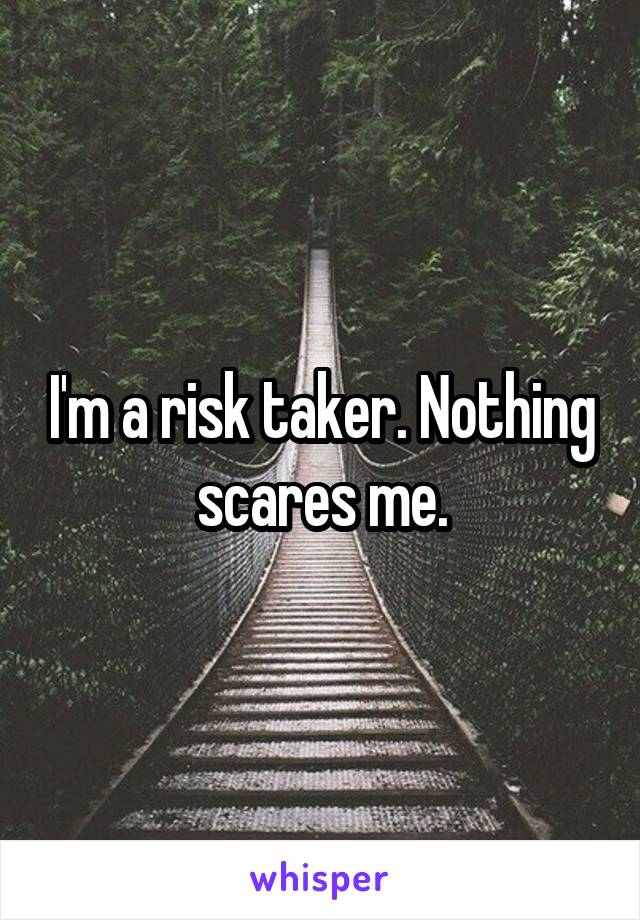I'm a risk taker. Nothing scares me.