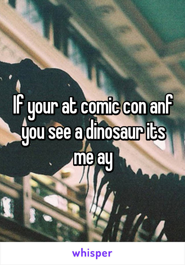 If your at comic con anf you see a dinosaur its me ay