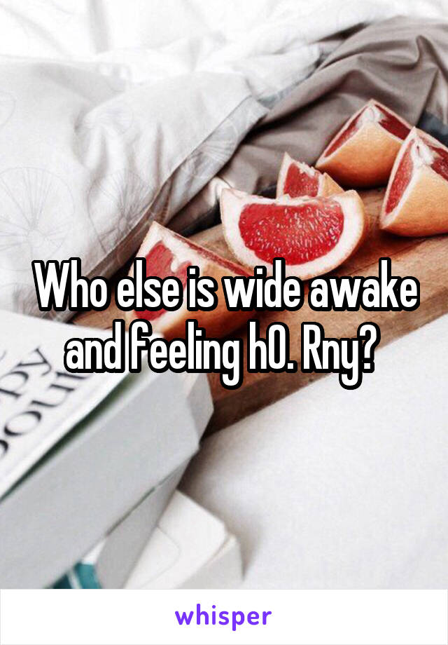 Who else is wide awake and feeling h0. Rny?