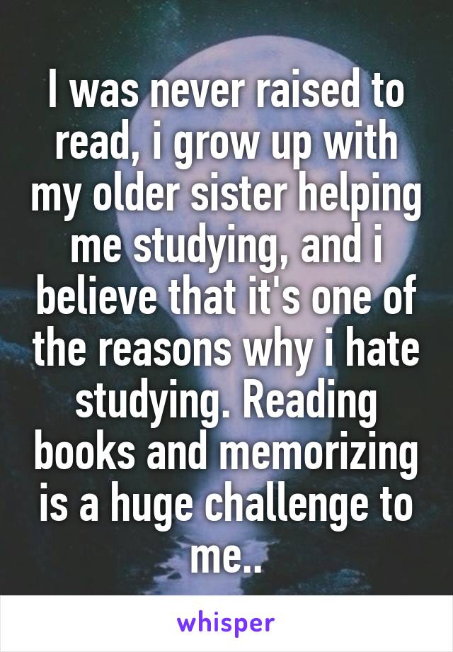 I was never raised to read, i grow up with my older sister helping me studying, and i believe that it's one of the reasons why i hate studying. Reading books and memorizing is a huge challenge to me..
