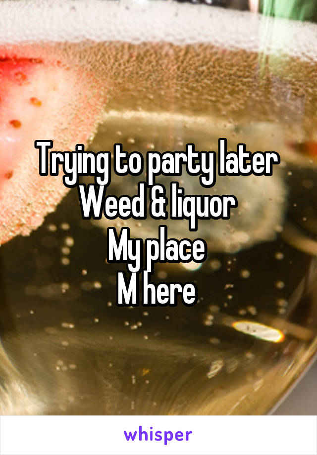 Trying to party later  Weed & liquor  My place  M here