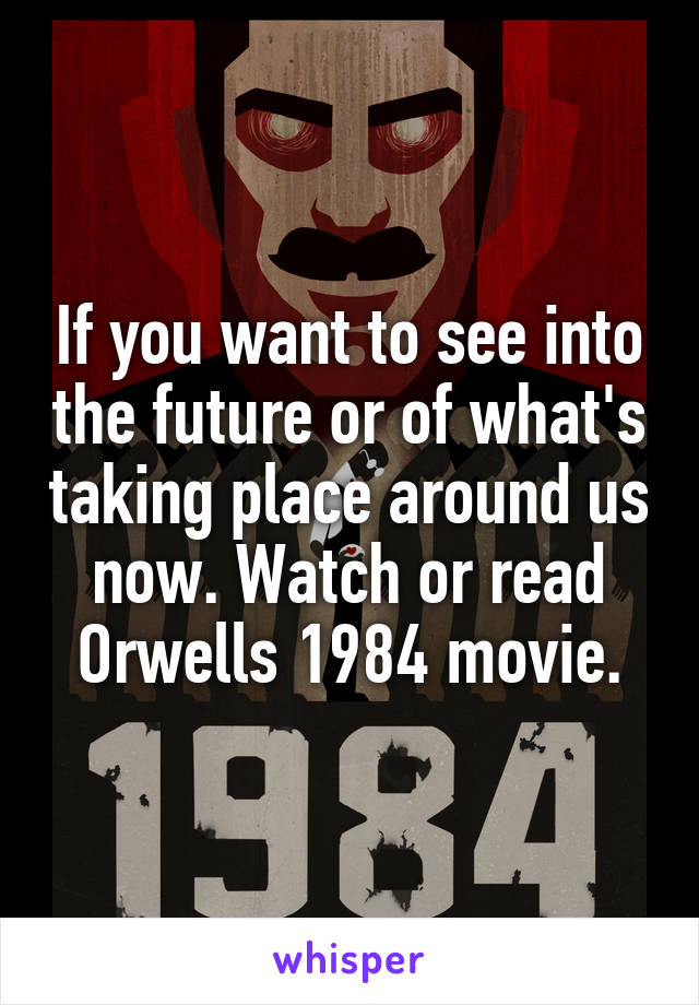 If you want to see into the future or of what's taking place around us now. Watch or read Orwells 1984 movie.