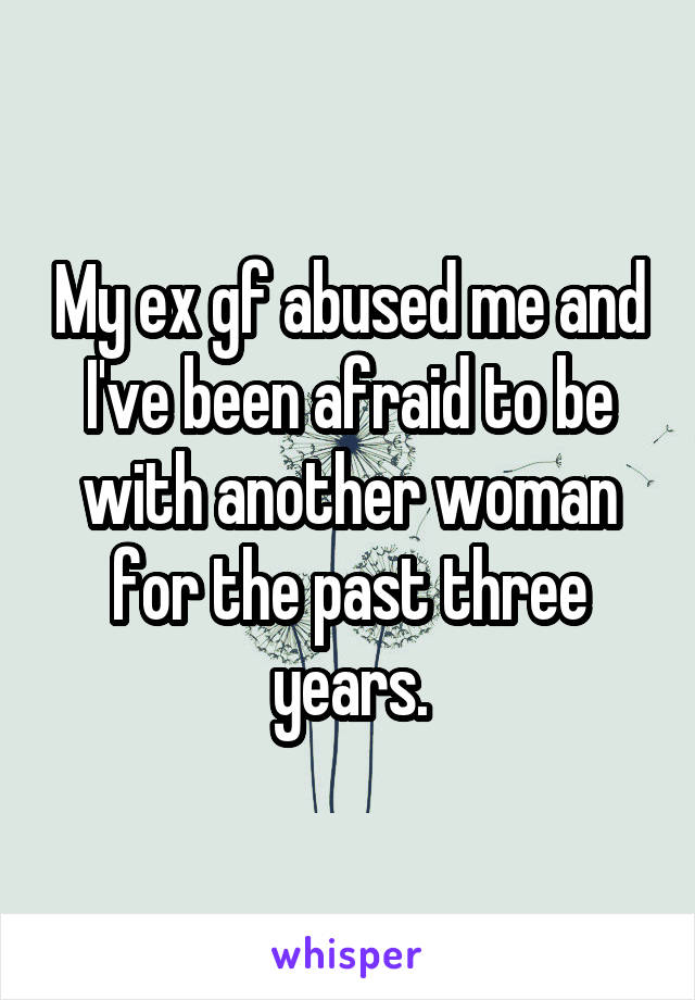 My ex gf abused me and I've been afraid to be with another woman for the past three years.