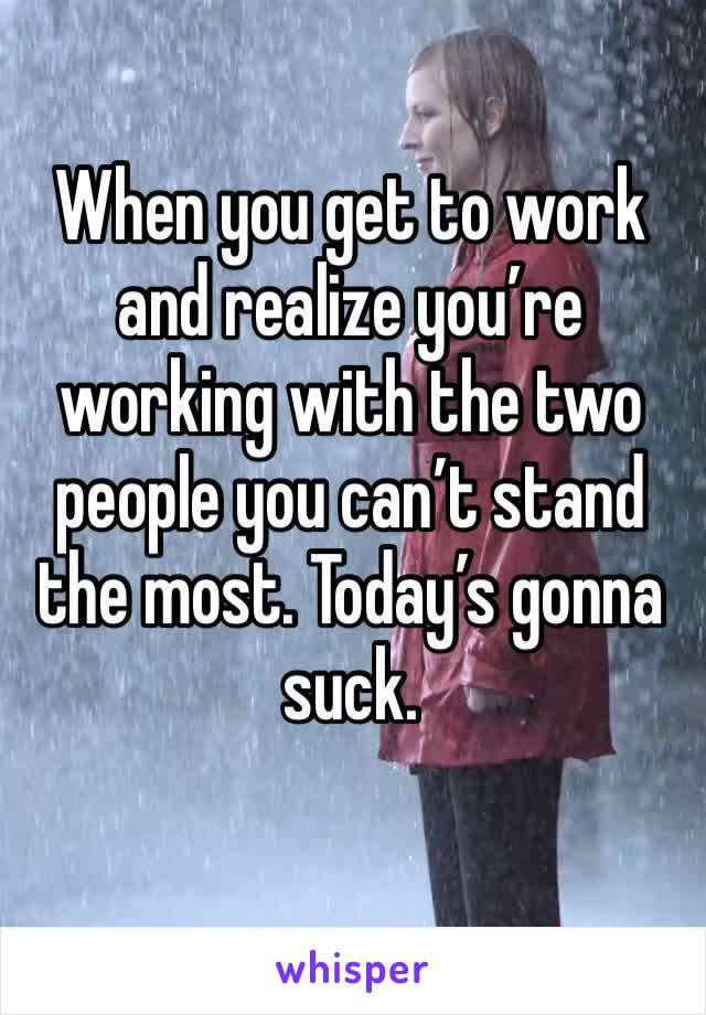 When you get to work and realize you're working with the two people you can't stand the most. Today's gonna suck.