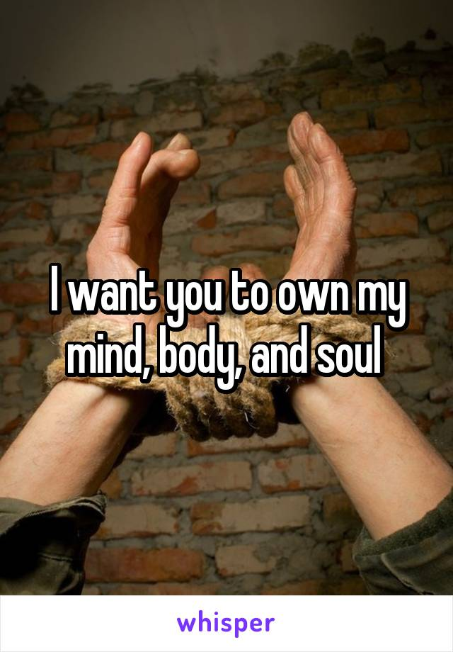 I want you to own my mind, body, and soul