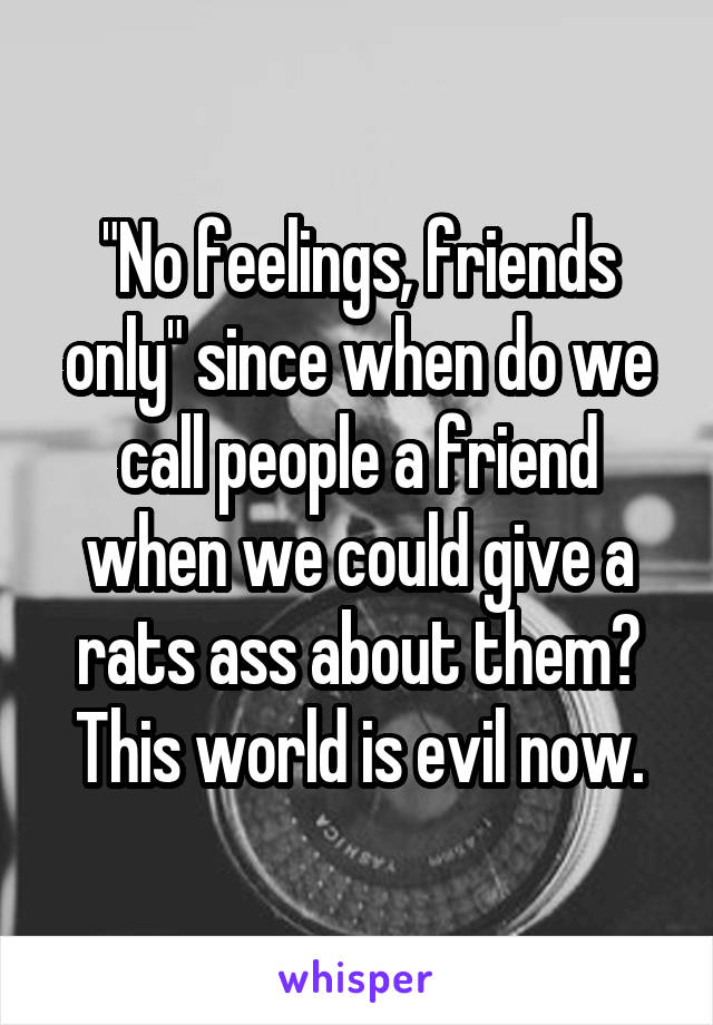 """""""No feelings, friends only"""" since when do we call people a friend when we could give a rats ass about them? This world is evil now."""