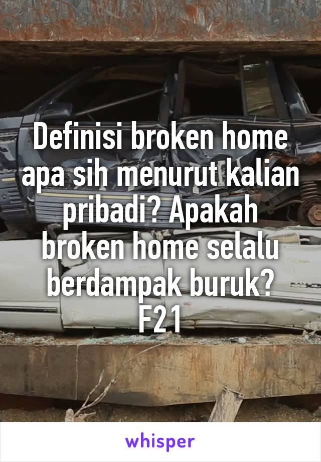 Definisi broken home apa sih menurut kalian pribadi? Apakah broken home selalu berdampak buruk? F21