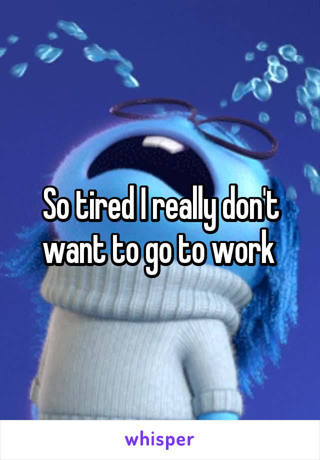 So tired I really don't want to go to work