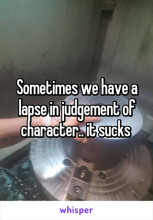 Sometimes we have a lapse in judgement of character.. it sucks
