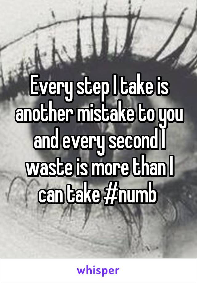 Every step I take is another mistake to you and every second I waste is more than I can take #numb