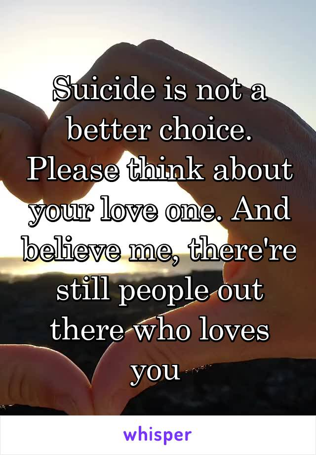 Suicide is not a better choice. Please think about your love one. And believe me, there're still people out there who loves you