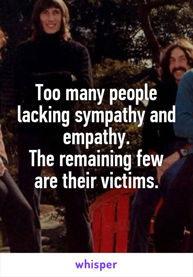 Too many people lacking sympathy and empathy. The remaining few are their victims.