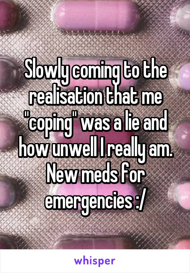 "Slowly coming to the realisation that me ""coping"" was a lie and how unwell I really am. New meds for emergencies :/"