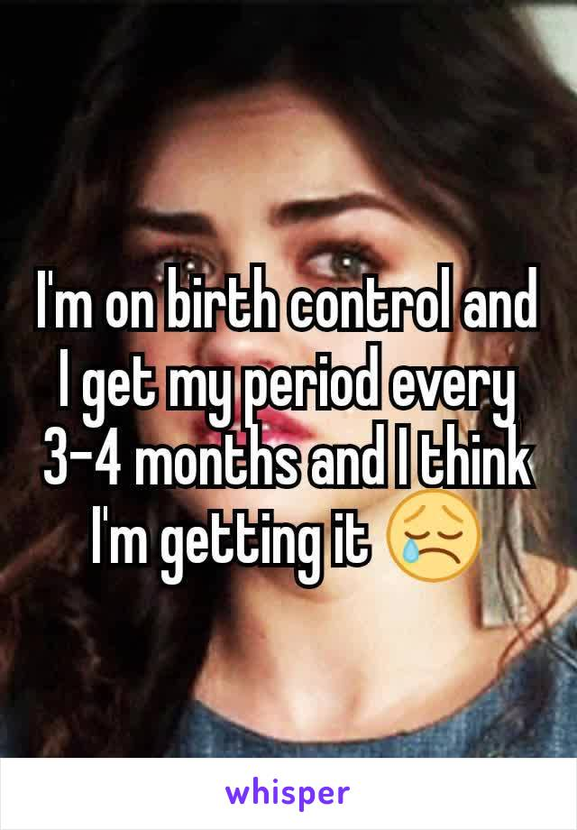 I'm on birth control and I get my period every 3-4 months and I think I'm getting it 😢