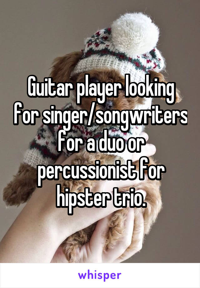 Guitar player looking for singer/songwriters for a duo or percussionist for hipster trio.
