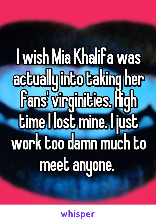 I wish Mia Khalifa was actually into taking her fans' virginities. High time I lost mine. I just work too damn much to meet anyone.