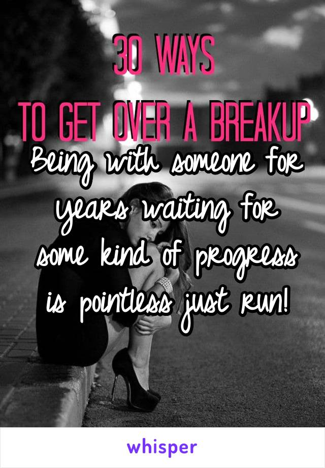 Being with someone for years waiting for some kind of progress is pointless just run!