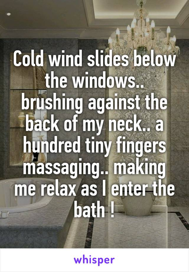 Cold wind slides below the windows.. brushing against the back of my neck.. a hundred tiny fingers massaging.. making me relax as I enter the bath !