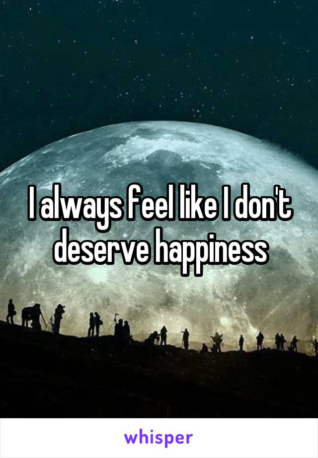 I always feel like I don't deserve happiness