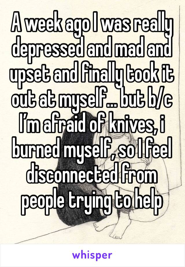 A week ago I was really depressed and mad and upset and finally took it out at myself... but b/c I'm afraid of knives, i burned myself, so I feel disconnected from people trying to help
