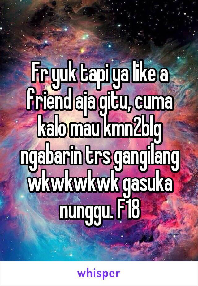 Fr yuk tapi ya like a friend aja gitu, cuma kalo mau kmn2blg ngabarin trs gangilang wkwkwkwk gasuka nunggu. F18