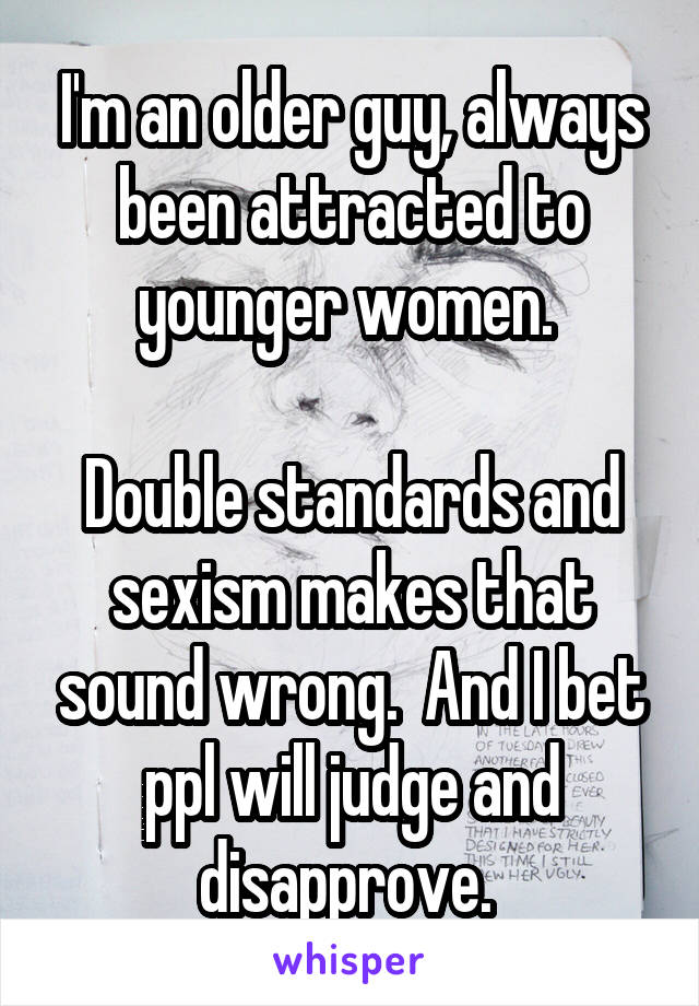 I'm an older guy, always been attracted to younger women.   Double standards and sexism makes that sound wrong.  And I bet ppl will judge and disapprove.