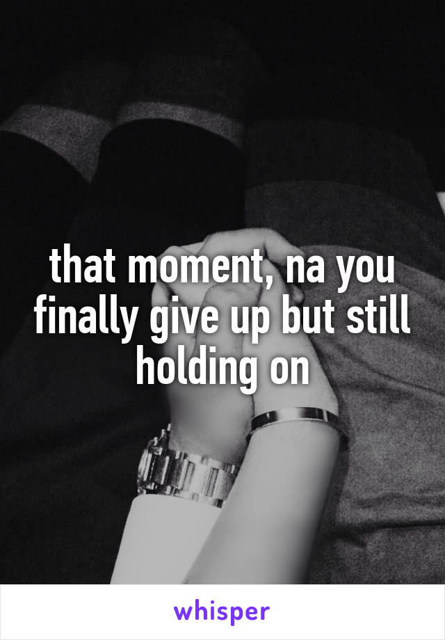 that moment, na you finally give up but still holding on