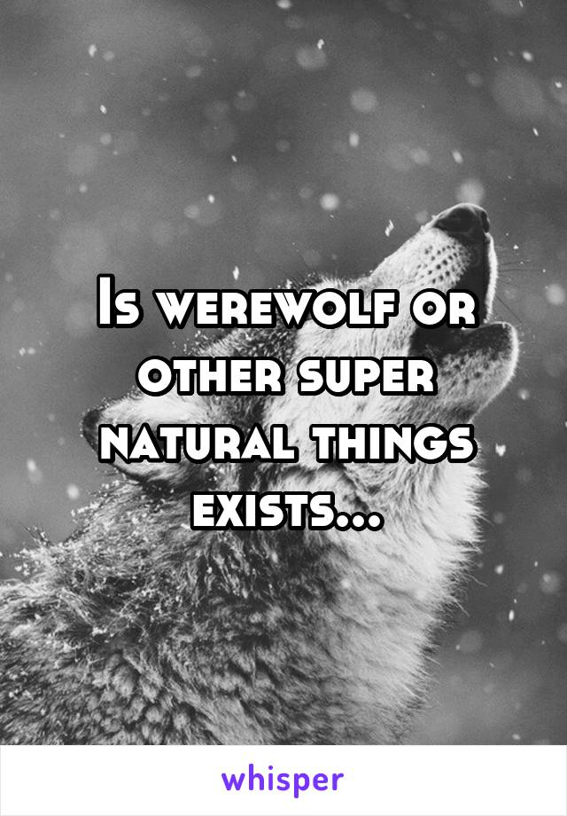 Is werewolf or other super natural things exists...