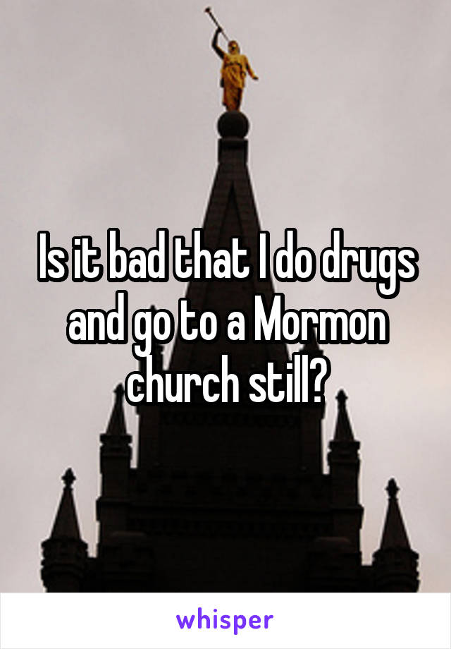 Is it bad that I do drugs and go to a Mormon church still?