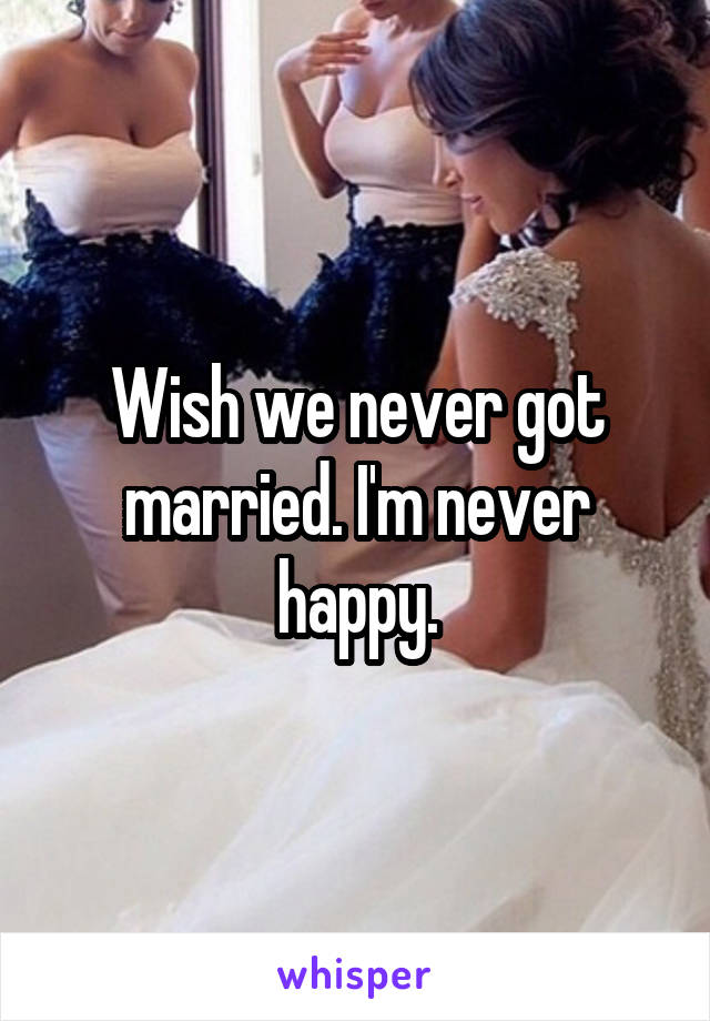 Wish we never got married. I'm never happy.