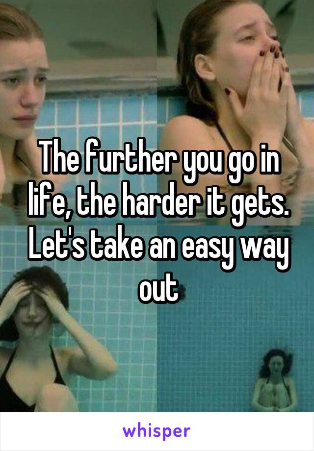 The further you go in life, the harder it gets. Let's take an easy way out