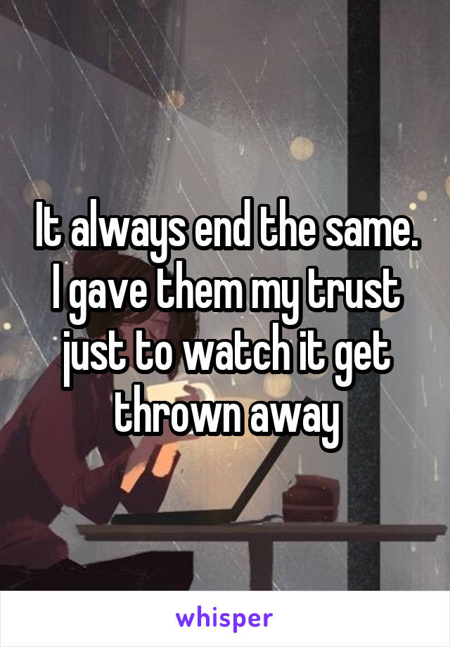 It always end the same. I gave them my trust just to watch it get thrown away